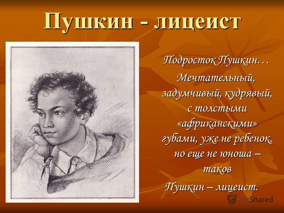 Пушкин - лицеист Подросток Пушкин… Подросток Пушкин… Мечтательный, задумчивый, кудрявый, с толстыми «африканскими» губами, уже не ребенок, но еще не юноша – таков Мечтательный, задумчивый, кудрявый, с толстыми «африканскими» губами, уже не ребенок, н