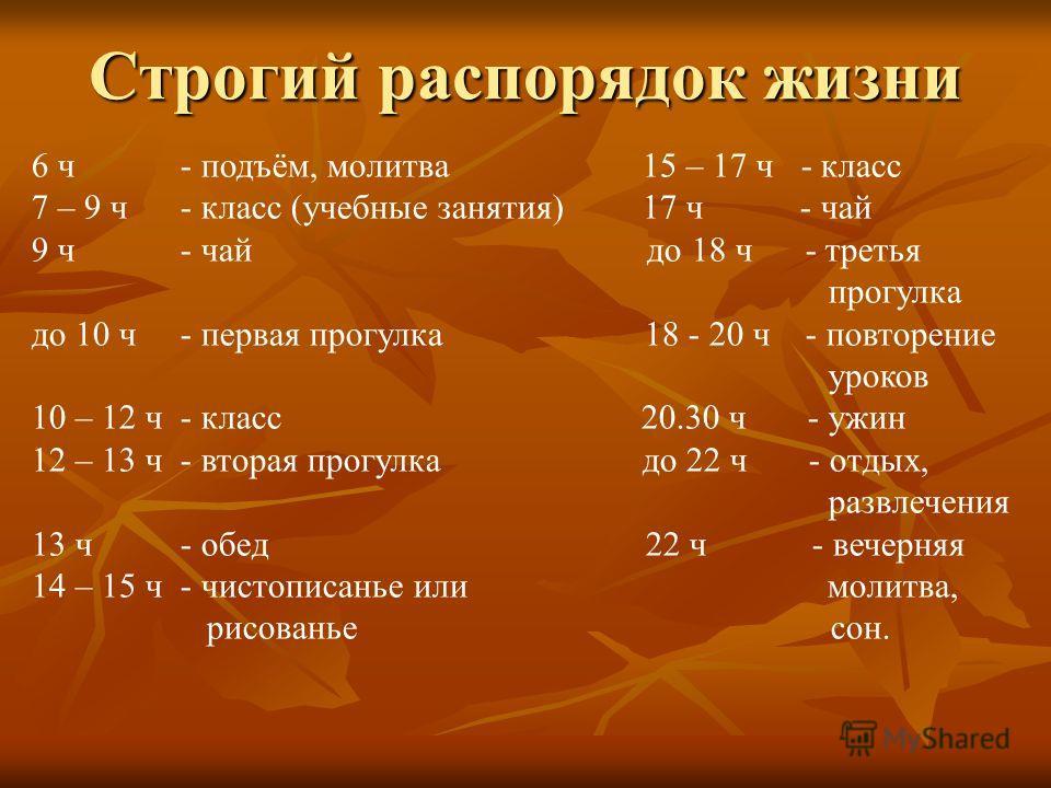Строгий распорядок жизни 6 ч - подъём, молитва 15 – 17 ч - класс 7 – 9 ч - класс (учебные занятия) 17 ч - чай 9 ч - чай до 18 ч - третья прогулка до 10 ч - первая прогулка 18 - 20 ч - повторение уроков 10 – 12 ч - класс 20.30 ч - ужин 12 – 13 ч - вто