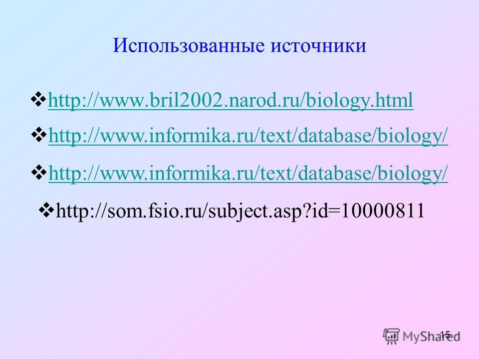 15 Использованные источники http://www.bril2002.narod.ru/biology.html http://www.informika.ru/text/database/biology/ http://som.fsio.ru/subject.asp?id=10000811