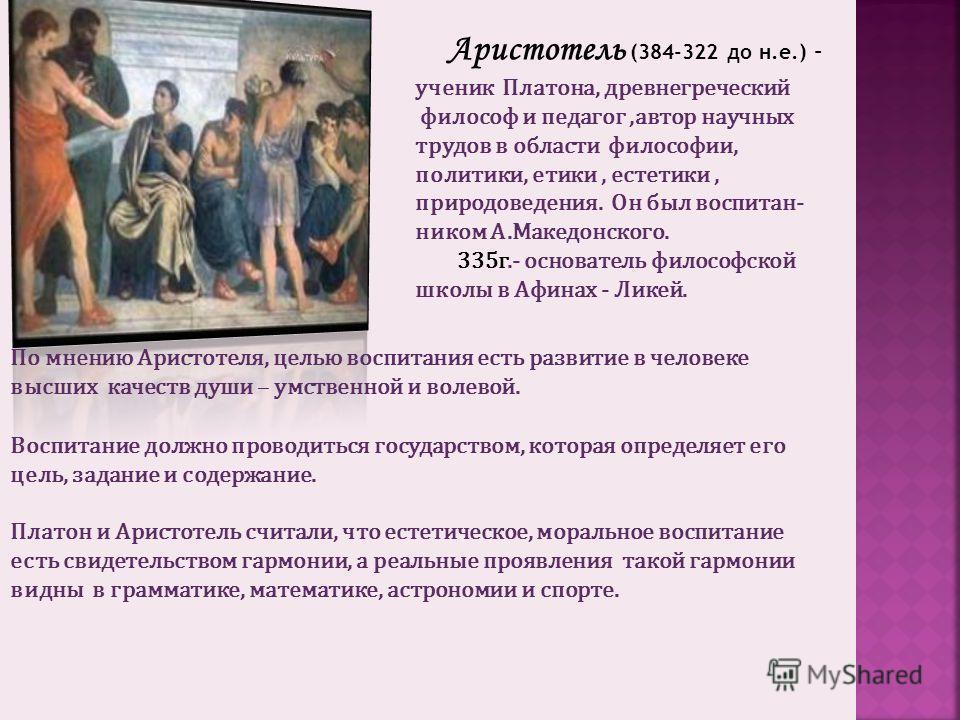 Аристотель (384-322 до н.е.) – ученик Платона, древнегреческий философ и педагог,автор научных трудов в области философии, политики, етики, естетики, природоведения. Он был воспитан- ником А.Македонского. 335г.- основатель философской школы в Афинах