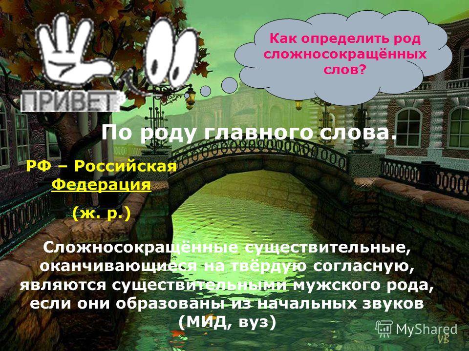 Как определить род сложносокращённых слов? По роду главного слова. РФ – Российская Федерация (ж. р.) Сложносокращённые существительные, оканчивающиеся на твёрдую согласную, являются существительными мужского рода, если они образованы из начальных зву