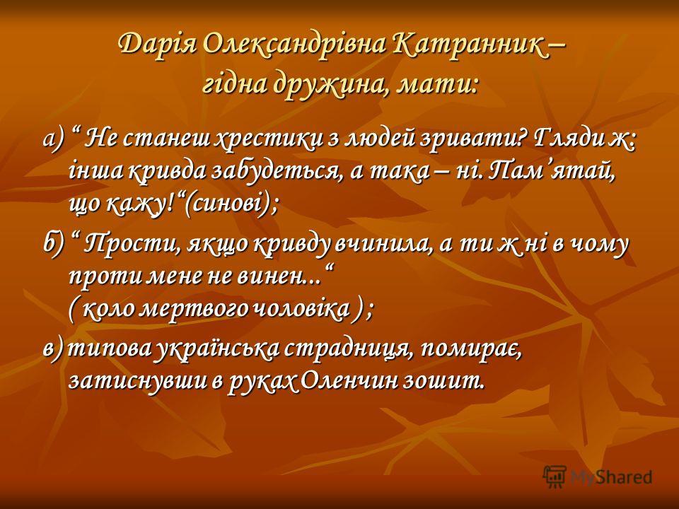 Дарія Олександрівна Катранник – гідна дружина, мати: а) Не станеш хрестики з людей зривати? Гляди ж: інша кривда забудеться, а така – ні. Памятай, що кажу!(синові) ; б) Прости, якщо кривду вчинила, а ти ж ні в чому проти мене не винен... ( коло мертв