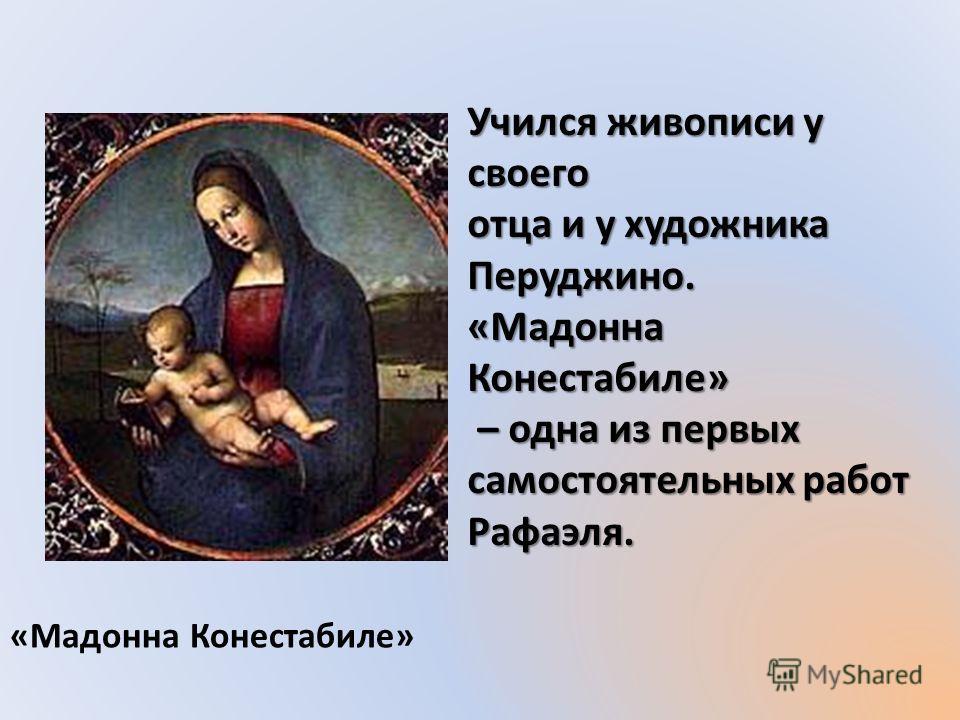 «Мадонна Конестабиле» Учился живописи у своего отца и у художника Перуджино. «Мадонна Конестабиле» – одна из первых – одна из первых самостоятельных работ Рафаэля.