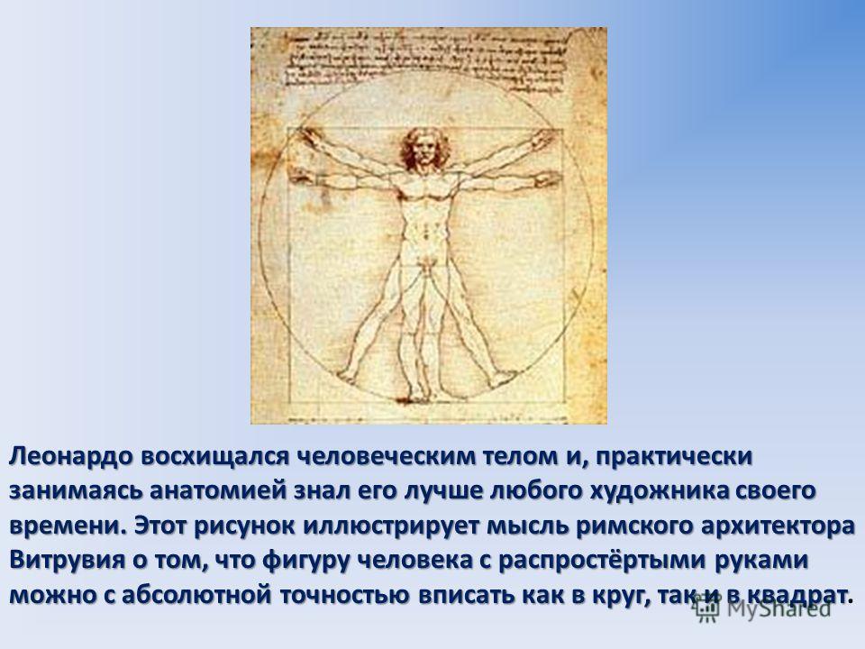 Леонардо восхищался человеческим телом и, практически занимаясь анатомией знал его лучше любого художника своего времени. Этот рисунок иллюстрирует мысль римского архитектора Витрувия о том, что фигуру человека с распростёртыми руками можно с абсолют
