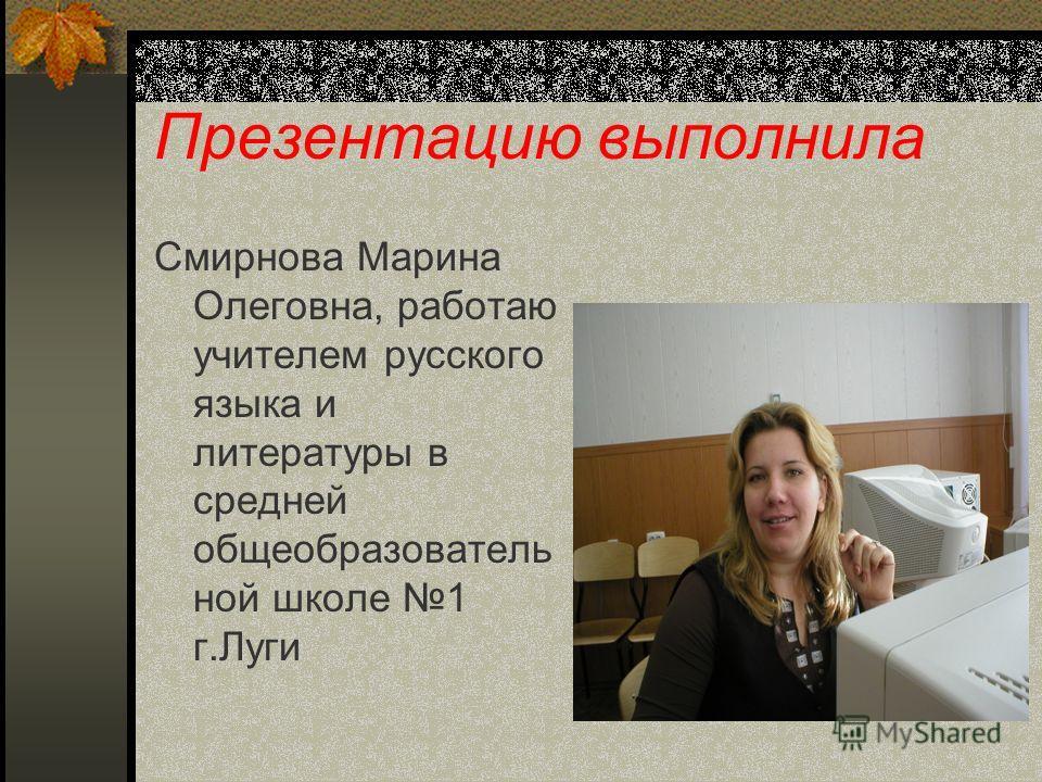 Презентацию выполнила Смирнова Марина Олеговна, работаю учителем русского языка и литературы в средней общеобразователь ной школе 1 г.Луги