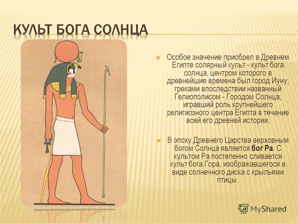 Особое значение приобрел в Древнем Египте солярный культ - культ бога солнца, центром которого в древнейшие времена был город Иуну, греками впоследствии названный Гелиополисом - Городом Солнца, игравший роль крупнейшего религиозного центра Египта в т