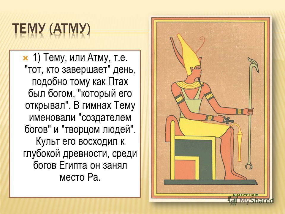 1) Тему, или Атму, т.е. тот, кто завершает день, подобно тому как Птах был богом, который его открывал. В гимнах Тему именовали создателем богов и творцом людей. Культ его восходил к глубокой древности, среди богов Египта он занял место Ра.