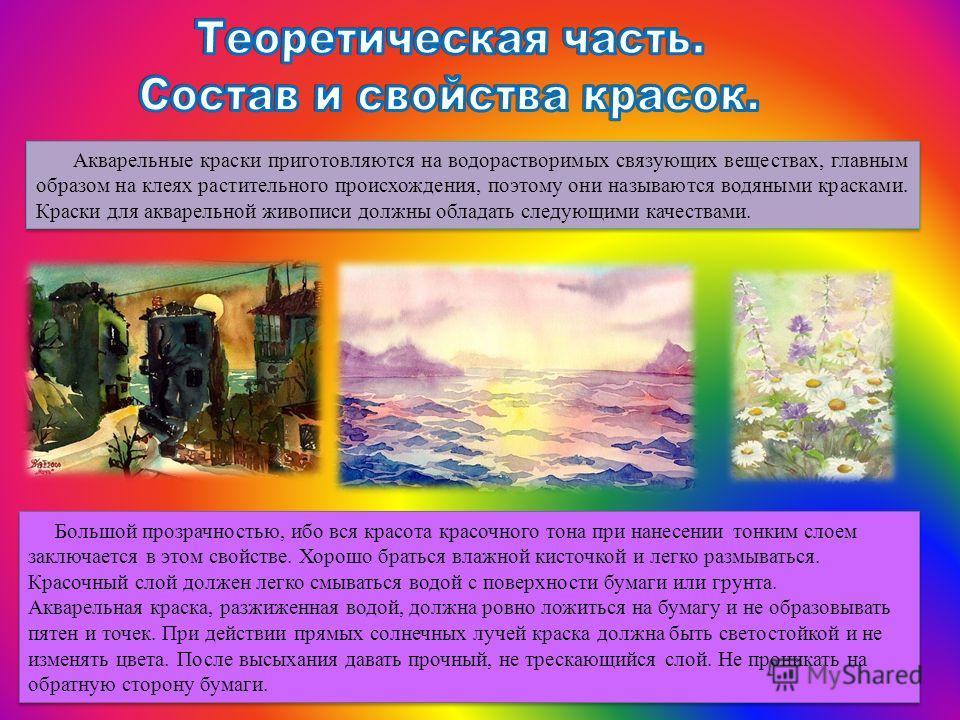 Акварельные краски приготовляются на водорастворимых связующих веществах, главным образом на клеях растительного происхождения, поэтому они называются водяными красками. Краски для акварельной живописи должны обладать следующими качествами. Большой п