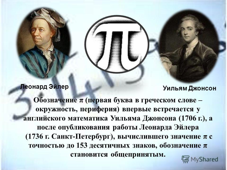 Обозначение π (первая буква в греческом слове – окружность, периферия) впервые встречается у английского математика Уильяма Джонсона (1706 г.), а после опубликования работы Леонарда Эйлера (1736 г. Санкт-Петербург), вычислившего значение π с точность