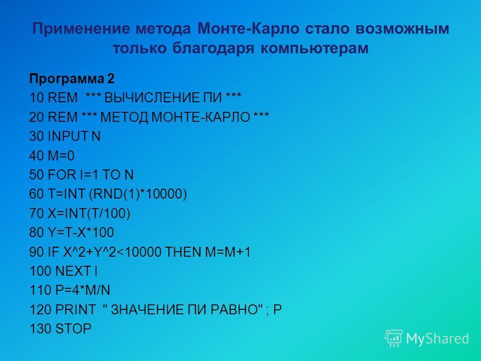 Применение метода Монте-Карло стало возможным только благодаря компьютерам Программа 2 10 REM *** ВЫЧИСЛЕНИЕ ПИ *** 20 REM *** МЕТОД МОНТЕ-КАРЛО *** 30 INPUT N 40 M=0 50 FOR I=1 TO N 60 T=INT (RND(1)*10000) 70 X=INT(T/100) 80 Y=T-X*100 90 IF X^2+Y^2
