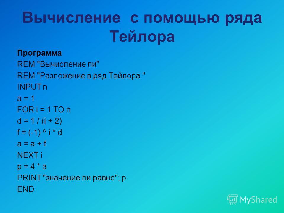 Вычисление с помощью ряда Тейлора Программа REM Вычисление пи REM Разложение в ряд Тейлора  INPUT n a = 1 FOR i = 1 TO n d = 1 / (i + 2) f = (-1) ^ i * d a = a + f NEXT i p = 4 * a PRINT значение пи равно; p END