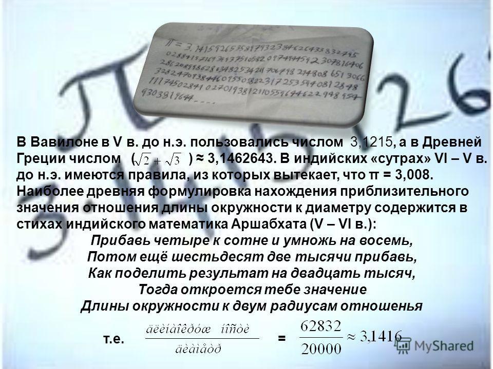 В Вавилоне в V в. до н.э. пользовались числом 3,1215, а в Древней Греции числом ( ) 3,1462643. В индийских «сутрах» VI – V в. до н.э. имеются правила, из которых вытекает, что π = 3,008. Наиболее древняя формулировка нахождения приблизительного значе