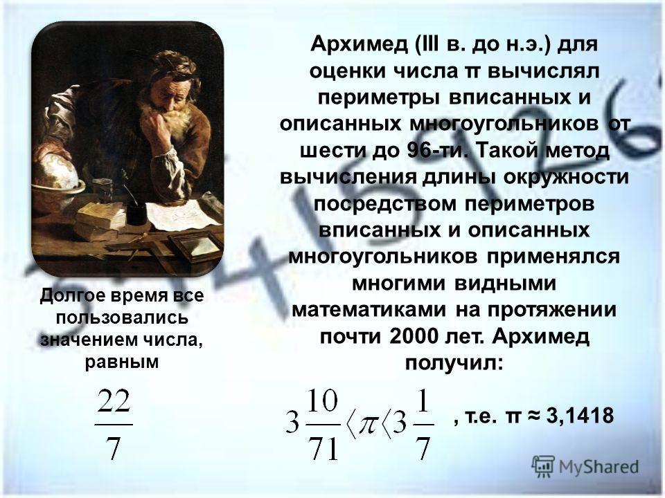 Архимед (III в. до н.э.) для оценки числа π вычислял периметры вписанных и описанных многоугольников от шести до 96-ти. Такой метод вычисления длины окружности посредством периметров вписанных и описанных многоугольников применялся многими видными ма
