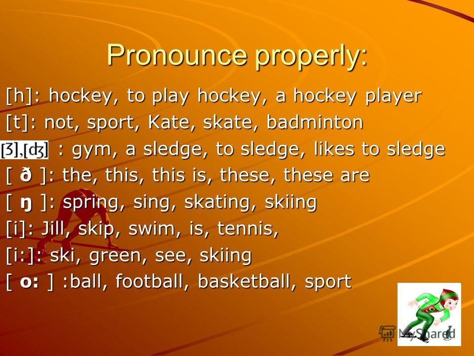 Pronounce properly: [h]: hockey, to play hockey, a hockey player [t]: not, sport, Kate, skate, badminton : gym, a sledge, to sledge, likes to sledge : gym, a sledge, to sledge, likes to sledge [ ð ]: the, this, this is, these, these are [ ŋ ]: spring