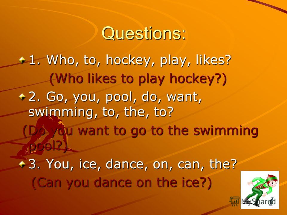 Questions: 1.Who, to, hockey, play, likes? (Who likes to play hockey?) (Who likes to play hockey?) 2.Go, you, pool, do, want, swimming, to, the, to? (Do you want to go to the swimming pool?) (Do you want to go to the swimming pool?) 3.You, ice, dance