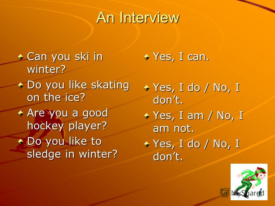 An Interview Can you ski in winter? Do you like skating on the ice? Are you a good hockey player? Do you like to sledge in winter? Yes, I can. Yes, I do / No, I dont. Yes, I am / No, I am not. Yes, I do / No, I dont.