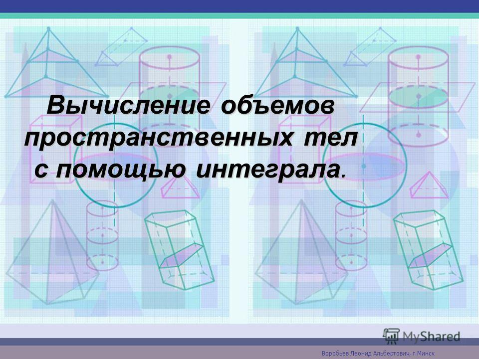 Вычисление объемов пространственных тел с помощью интеграла. Воробьев Леонид Альбертович, г.Минск