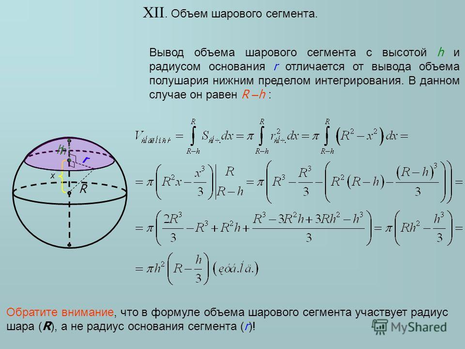 XII. Объем шарового сегмента. Вывод объема шарового сегмента с высотой h и радиусом основания r отличается от вывода объема полушария нижним пределом интегрирования. В данном случае он равен R – h : r R h x h r Обратите внимание, что в формуле объема