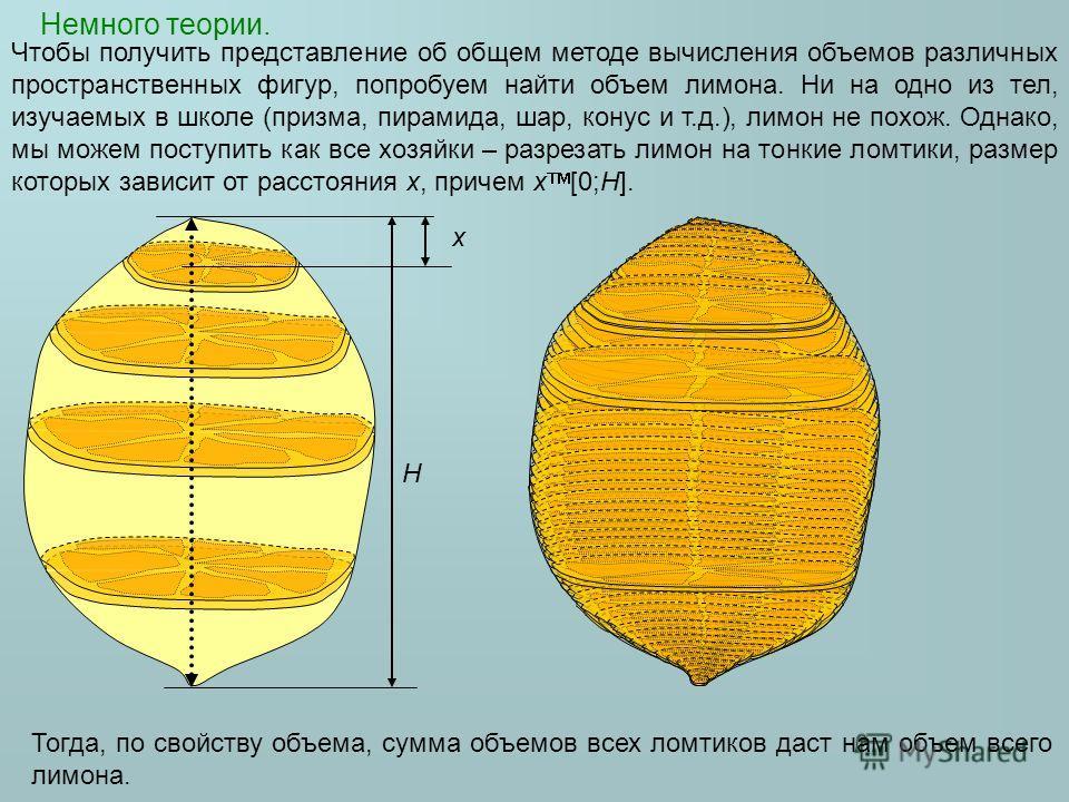 Немного теории. Чтобы получить представление об общем методе вычисления объемов различных пространственных фигур, попробуем найти объем лимона. Ни на одно из тел, изучаемых в школе (призма, пирамида, шар, конус и т.д.), лимон не похож. Однако, мы мож
