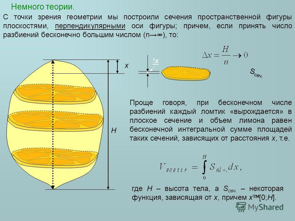 Немного теории. H x x С точки зрения геометрии мы построили сечения пространственной фигуры плоскостями, перпендикулярными оси фигуры; причем, если принять число разбиений бесконечно большим числом (n ), то: Проще говоря, при бесконечном числе разбие