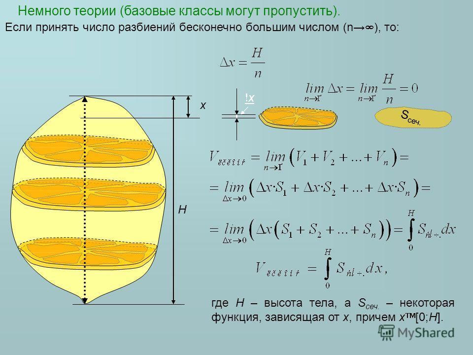 Немного теории (базовые классы могут пропустить). H x x Если принять число разбиений бесконечно большим числом (n ), то: где H – высота тела, а S сеч. – некоторая функция, зависящая от x, причем x [0;H]. S сеч.