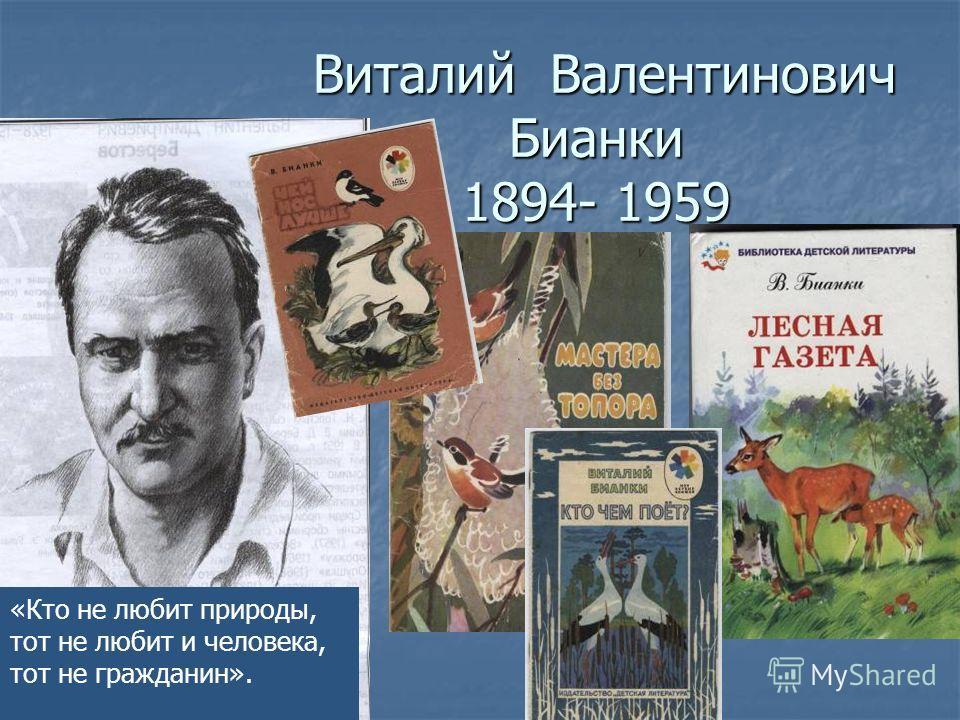 Виталий Валентинович Бианки 1894- 1959 Виталий Валентинович Бианки 1894- 1959 «Кто не любит природы, тот не любит и человека, тот не гражданин».