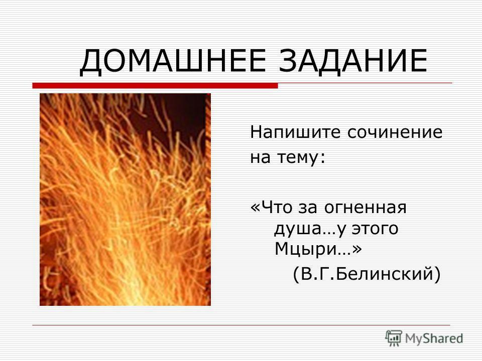 ДОМАШНЕЕ ЗАДАНИЕ Напишите сочинение на тему: «Что за огненная душа…у этого Мцыри…» (В.Г.Белинский)