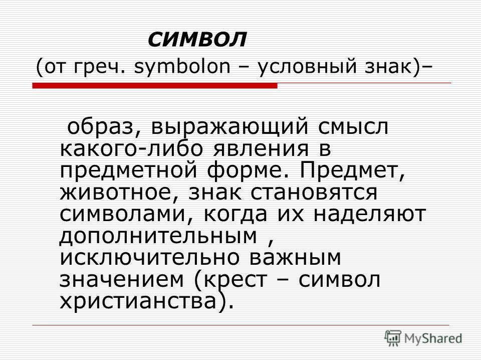 СИМВОЛ (от греч. symbolon – условный знак)– образ, выражающий смысл какого-либо явления в предметной форме. Предмет, животное, знак становятся символами, когда их наделяют дополнительным, исключительно важным значением (крест – символ христианства).