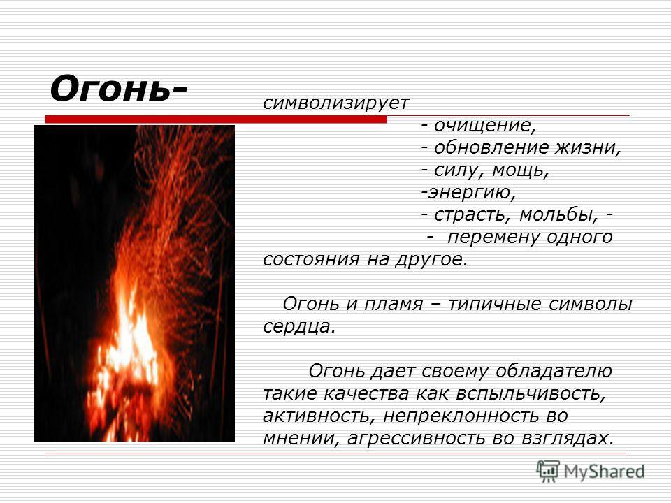 Огонь- символизирует - очищение, - обновление жизни, - силу, мощь, -энергию, - страсть, мольбы, - - перемену одного состояния на другое. Огонь и пламя – типичные символы сердца. Огонь дает своему обладателю такие качества как вспыльчивость, активност