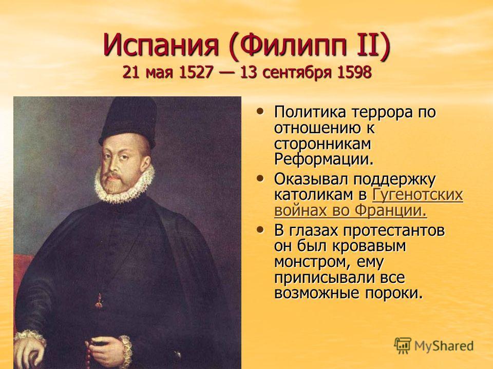 Испания (Филипп II) 21 мая 1527 13 сентября 1598 Политика террора по отношению к сторонникам Реформации. Политика террора по отношению к сторонникам Реформации. Оказывал поддержку католикам в Гугенотских войнах во Франции. Оказывал поддержку католика