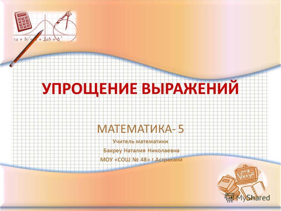 УПРОЩЕНИЕ ВЫРАЖЕНИЙ МАТЕМАТИКА- 5 Учитель математики Бакреу Наталия Николаевна МОУ «СОШ 48» г.Астрахани
