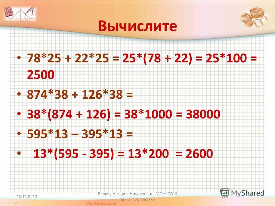 18.11.2013 Бакреу Наталия Николаевна, МОУ СОШ 48 г.Астрахани Вычислите 78*25 + 22*25 = 25*(78 + 22) = 25*100 = 2500 874*38 + 126*38 = 38*(874 + 126) = 38*1000 = 38000 595*13 – 395*13 = 13*(595 - 395) = 13*200 = 2600