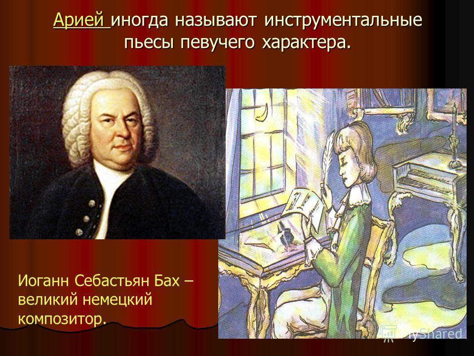 Арией иногда называют инструментальные пьесы певучего характера. Иоганн Себастьян Бах – великий немецкий композитор.