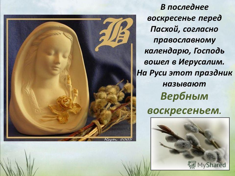 В последнее воскресенье перед Пасхой, согласно православному календарю, Господь вошел в Иерусалим. На Руси этот праздник называют Вербным воскресеньем.
