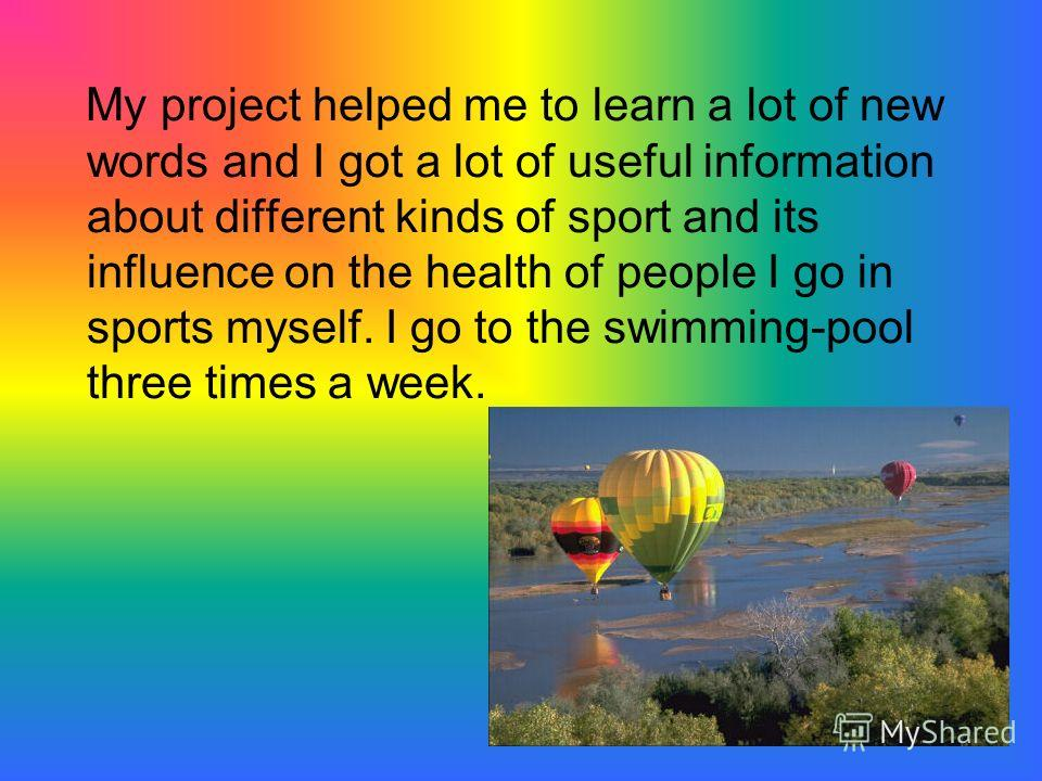 My project helped me to learn a lot of new words and I got a lot of useful information about different kinds of sport and its influence on the health of people I go in sports myself. I go to the swimming-pool three times a week.