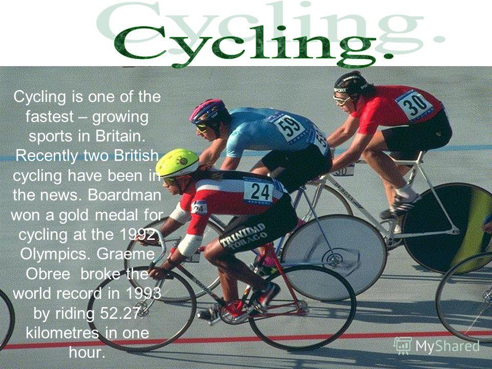 Cycling is one of the fastest – growing sports in Britain. Recently two British cycling have been in the news. Boardman won a gold medal for cycling at the 1992 Olympics. Graeme Obree broke the world record in 1993 by riding 52.27 kilometres in one h