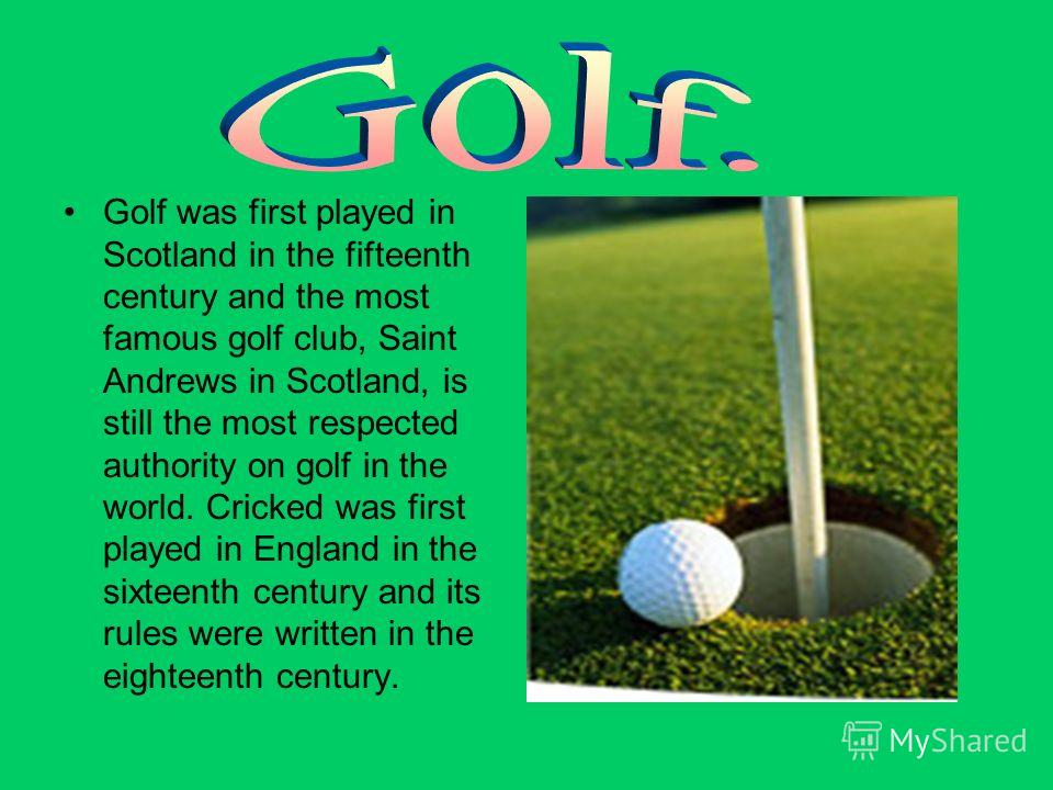 Golf was first played in Scotland in the fifteenth century and the most famous golf club, Saint Andrews in Scotland, is still the most respected authority on golf in the world. Cricked was first played in England in the sixteenth century and its rule