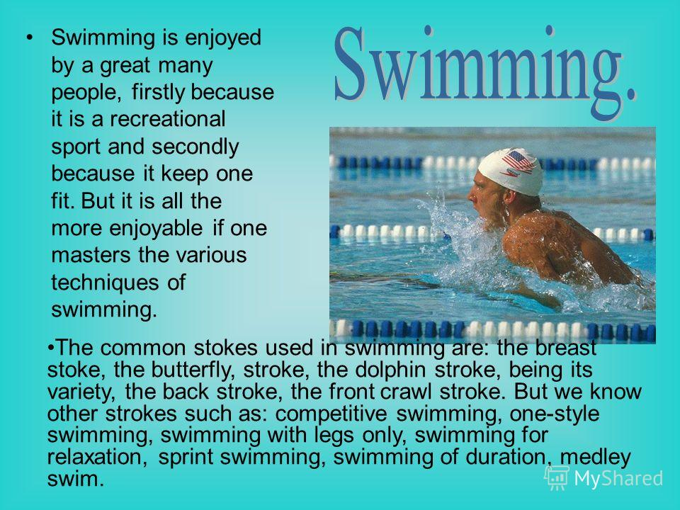 Swimming is enjoyed by a great many people, firstly because it is a recreational sport and secondly because it keep one fit. But it is all the more enjoyable if one masters the various techniques of swimming. The common stokes used in swimming are: t