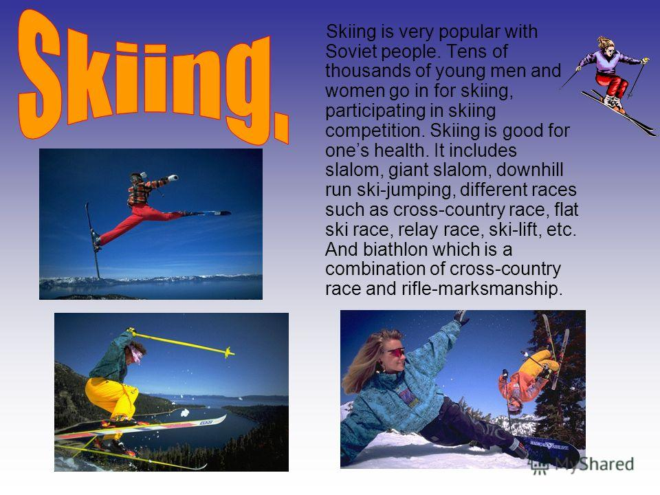 Skiing is very popular with Soviet people. Tens of thousands of young men and women go in for skiing, participating in skiing competition. Skiing is good for ones health. It includes slalom, giant slalom, downhill run ski-jumping, different races suc