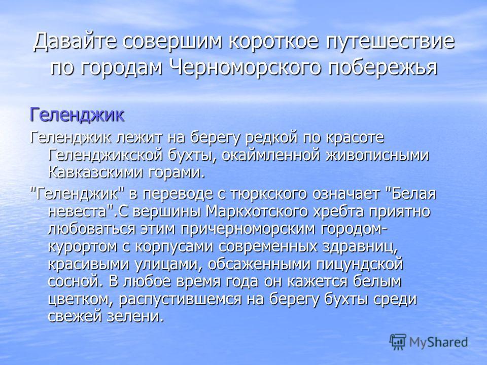 Давайте совершим короткое путешествие по городам Черноморского побережья Геленджик Гелeнджик лежит на берегу редкой по красоте Геленджикской бухты, окаймленной живописными Кавказскими горами.