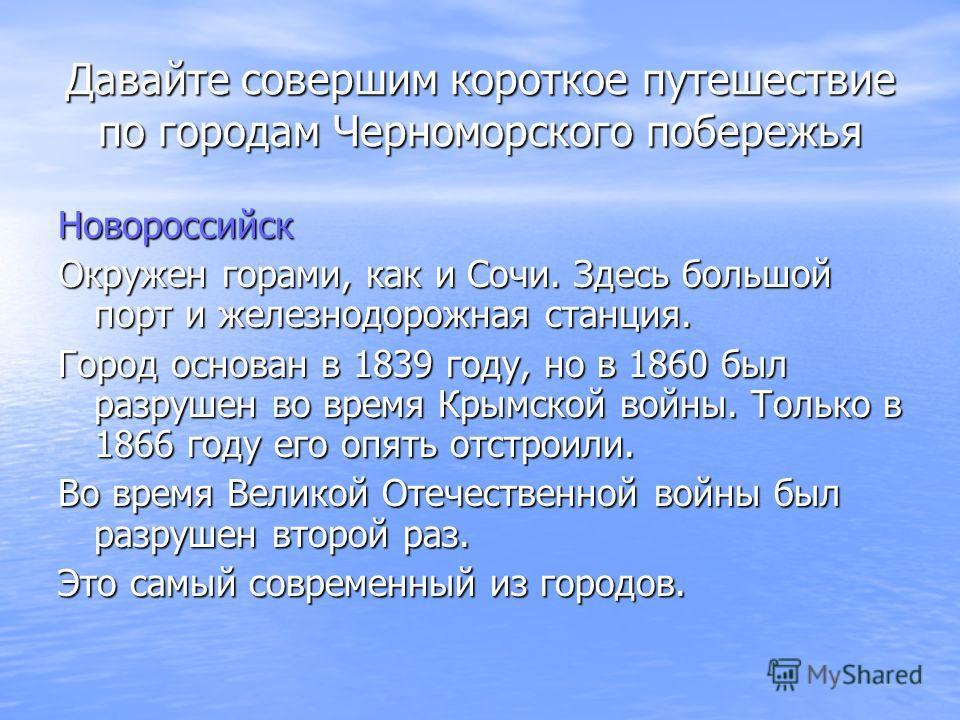 Давайте совершим короткое путешествие по городам Черноморского побережья Новороссийск Окружен горами, как и Сочи. Здесь большой порт и железнодорожная станция. Город основан в 1839 году, но в 1860 был разрушен во время Крымской войны. Только в 1866 г