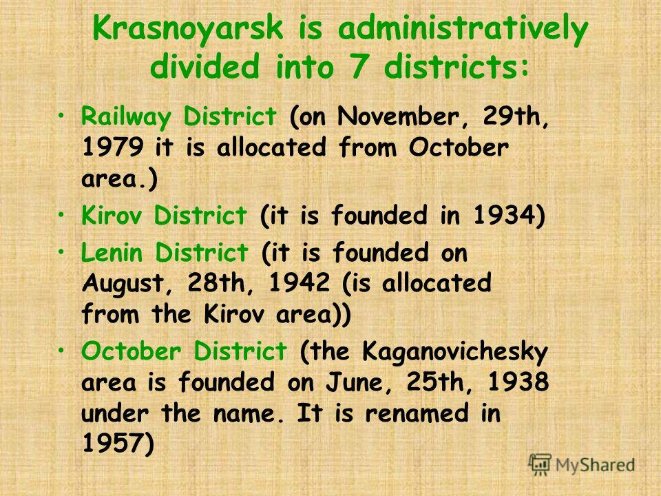 Krasnoyarsk is administratively divided into 7 districts: Railway District (on November, 29th, 1979 it is allocated from October area.) Kirov District (it is founded in 1934) Lenin District (it is founded on August, 28th, 1942 (is allocated from the