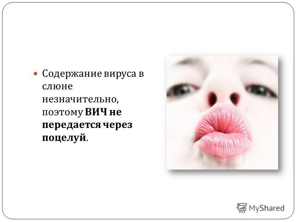 Содержание вируса в слюне незначительно, поэтому ВИЧ не передается через поцелуй.