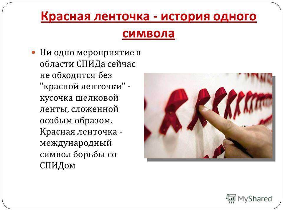 Красная ленточка - история одного символа Ни одно мероприятие в области СПИДа сейчас не обходится без  красной ленточки  - кусочка шелковой ленты, сложенной особым образом. Красная ленточка - международный символ борьбы со СПИДом