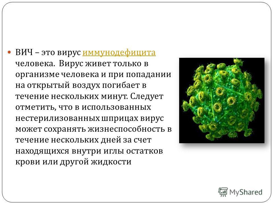 ВИЧ – это вирус иммунодефицита человека. Вирус живет только в организме человека и при попадании на открытый воздух погибает в течение нескольких минут. Следует отметить, что в использованных нестерилизованных шприцах вирус может сохранять жизнеспосо