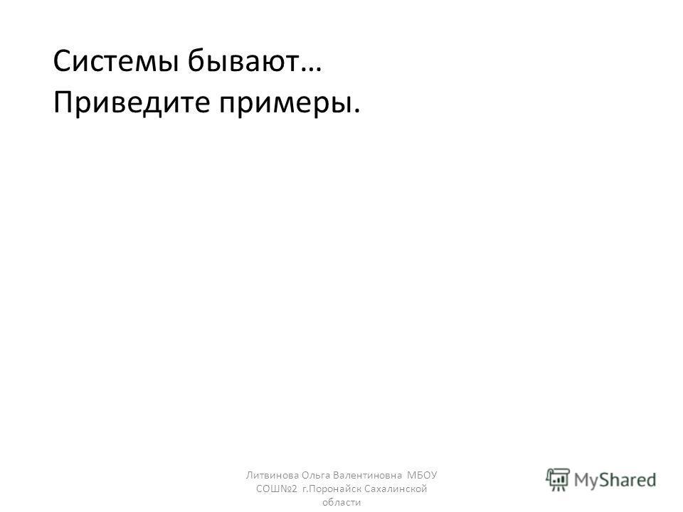 Системы бывают… Приведите примеры. Литвинова Ольга Валентиновна МБОУ СОШ2 г.Поронайск Сахалинской области