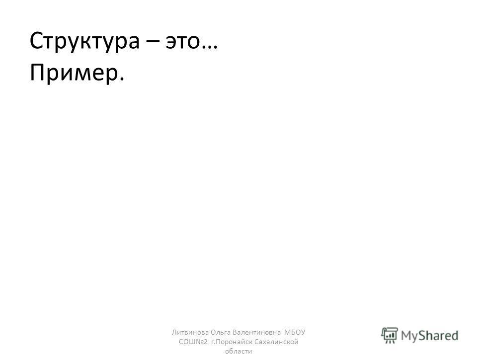 Структура – это… Пример. Литвинова Ольга Валентиновна МБОУ СОШ2 г.Поронайск Сахалинской области
