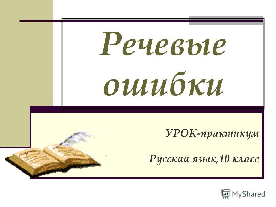 Речевые ошибки УРОК-практикум Русский язык,10 класс