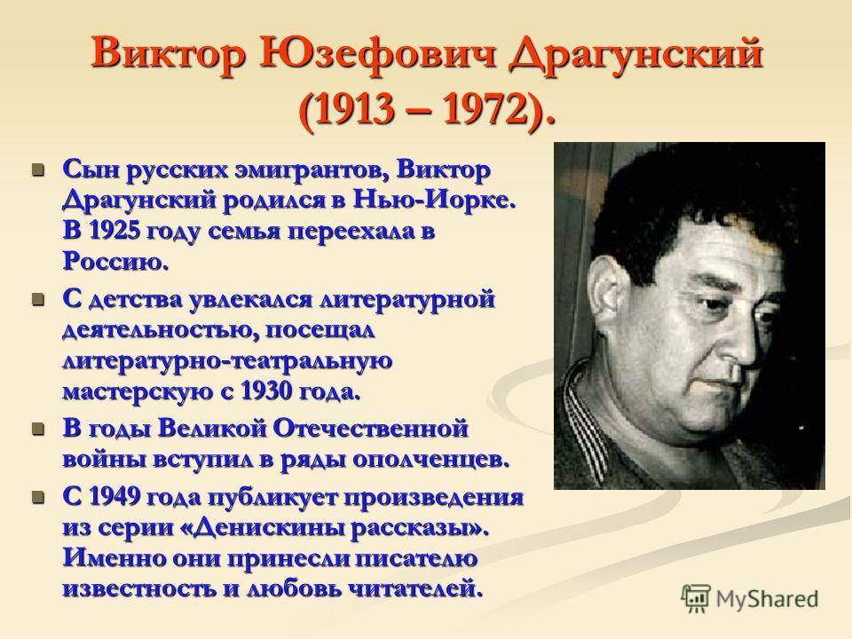 Виктор Юзефович Драгунский (1913 – 1972). Сын русских эмигрантов, Виктор Драгунский родился в Нью-Иорке. В 1925 году семья переехала в Россию. Сын русских эмигрантов, Виктор Драгунский родился в Нью-Иорке. В 1925 году семья переехала в Россию. С детс
