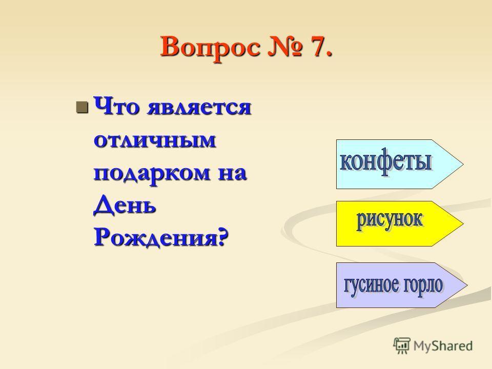 Вопрос 7. Что является отличным подарком на День Рождения? Что является отличным подарком на День Рождения?
